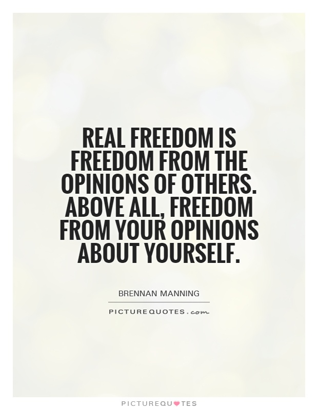 real-freedom-is-freedom-from-the-opinions-of-others-above-all-freedom-from-your-opinions-about-quote-1
